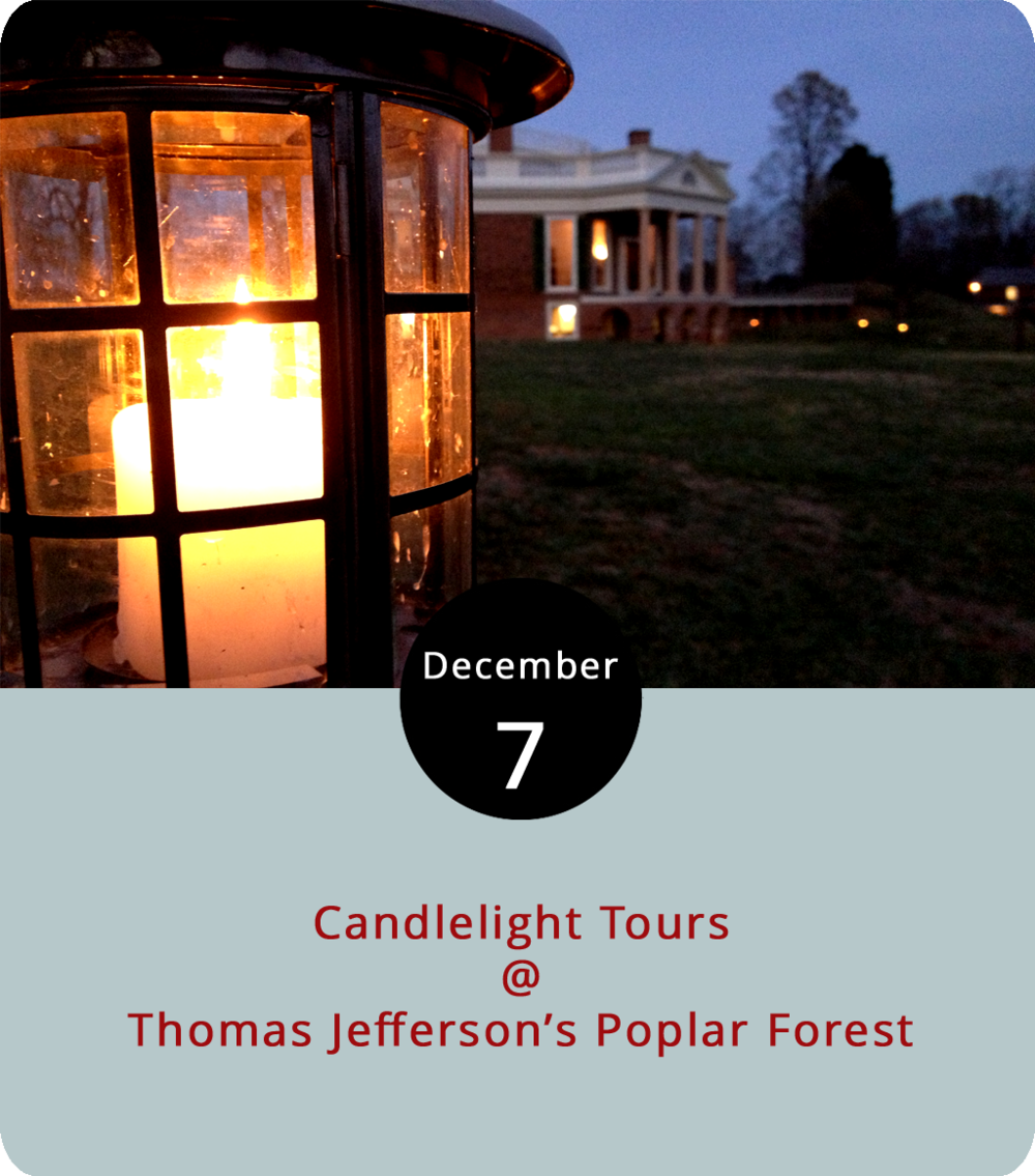 How might the third president have spent a hunkered-down winter evening at his Bedford County retreat? This weekend and next, that question will be answered with candlelit tours through the villa at Thomas Jefferson's Poplar Forest (1542 Bateman Bridge Rd.). The home and grounds will be decked with 19th-century Christmas decor. It's worth noting that the building is undergoing renovations, but the nonprofit that runs the historic site has used the wall work as an opportunity to offer insight into period construction. Tours tonight and Dec. 14 are at 5:30 p.m.; Friday and Saturday tours this week and next are available at 5:30 and 6:30 p.m. For more information and to purchase $20 tickets, click  here . More information and tickets are also available by calling 434-534-8120.