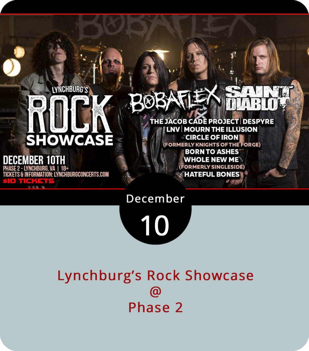 We salute all those about to rock today as at least 10 bands converge on Phase 2 (4009 Murray Pl.) for Lynchburg's Rock Showcase. The lineup of mostly local rock bands starts at 3 p.m., leading up to nationally touring headliner Bobaflex, which released its eighth studio album  Eloquent Dreams  in August. It's going to be a full day (and night) as band after band — including Saint Diablo, Last Night's Villain (LNV), Mourn the Illusion, Circle of Iron, Born to Ashes, Whole New Me, Hateful Bones, Jacob Cade Rocks and Despyre — take to the stage, The show is 18+.  Tickets  are $10 in advance. For more information, click  here  or call (434) 846-3206.