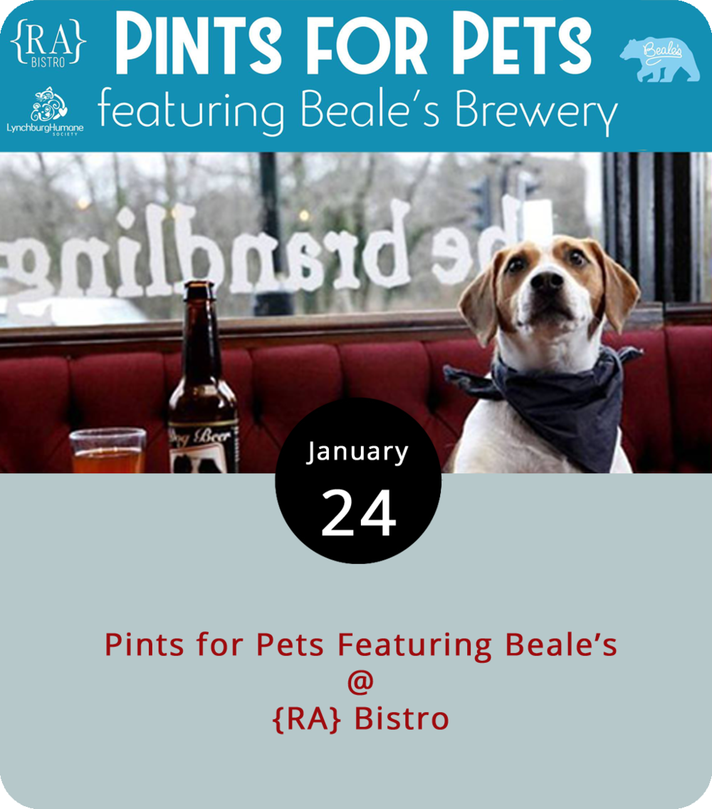 "Looking for a good reason to grab a couple of beers? {RA} Bistro (1344 Main St.) has you covered this evening with a ""Pints for Pets"" event featuring libations from the Bedford-based Beale's Brewery. A percentage of the proceeds from every pint of  Beale's purchased at {RA} Bistro from 6 until 9 p.m. will go to the Lynchburg Humane Society, which rescues and cares for stray pets and is one of many Virginia nonprofits that have taken a no-kill pledge. Some Beale's brews you may want to sample are the brewery's flagship Gold, a 4.8% ABV Munich Helles Lager; the Silver, which is a German-style Hefeweizen; and the Black, which is a dark oatmeal stout. For more information, click  here  or call (434) 845-1601."