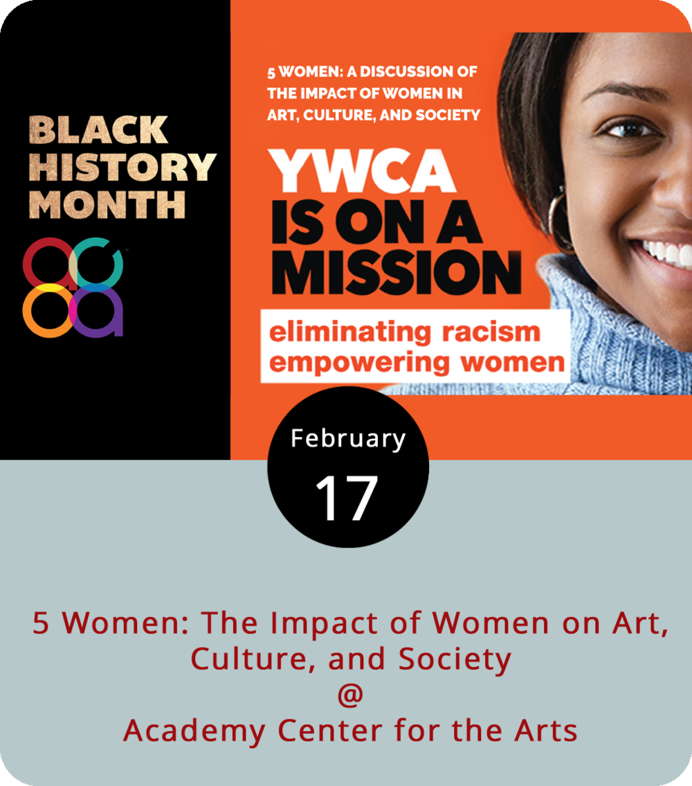 "The Academy Center of the Arts (519 Commerce St.) gets into the spirit of Black History Month and teams up with the YWCA of Central Virginia this evening to present ""5 Women: The Impact of Art, Culture, and Society,"" a panel discussion about the impact of women on three of our favorite things: art, culture, and society. The panel will be moderated by Blackwater Branding marketing director Michelline Hall, and feature local poet Brittney George, Black Theatre Ensemble of Lynchburg co-founder Jennifer Petticolas, Churches for Urban Ministry Executive Director Pat Price, and Riverviews Artspace Executive Director Kim Sorenson. There will be time set aside for members of the audience to participate in a discussion during the panel. Doors are at 5:30 p.m. for the 6 p.m. event, which is free and open to the public. For more information, click  here  or call (434) 846-8499."