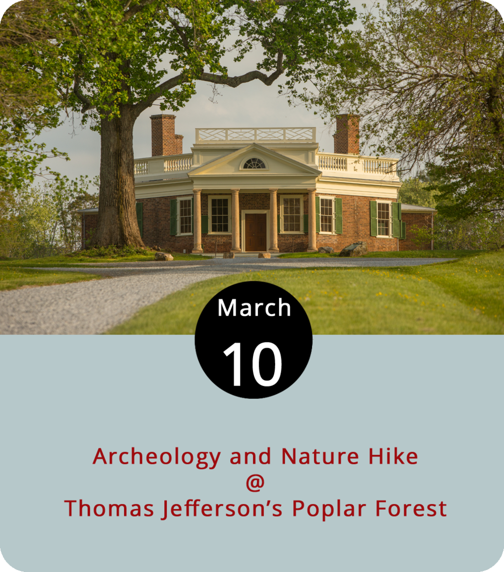 The official opening day at Thomas Jefferson's Poplar Forest (1542 Bateman Bridge Rd.) isn't until next week, but the third president's post-retirement plantation home will open its gates today for a bit of a sneak preview. The property, which was a full tobacco plantation as well as Jefferson's retreat from Monticello, does have quite a bit in common with his primary home. The historic site is constantly under construction; one of the new projects is a road through the property that stops at archaeological sites along the way. Jack Gary, director of archaeology and landscapes and Eric Proebsting, senior research archaeologist at Poplar Forest, will lead the hike from 1-4 p.m. Tickets are $8. For more information, including tickets, click  here  or call (434) 525-1806.