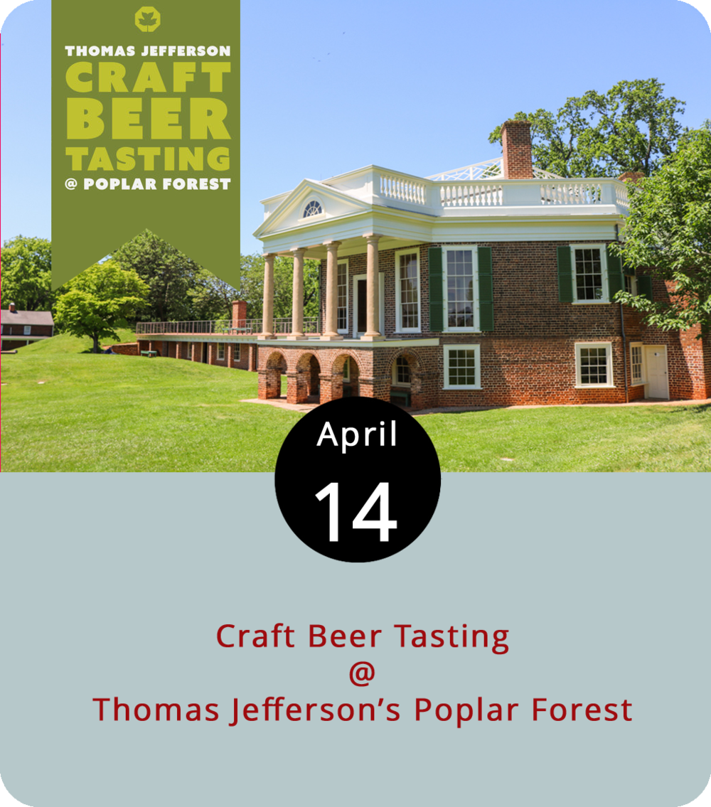 Thomas Jefferson was a man of his time, which can be taken a lot of different ways. He was also an innovator and a tinkerer. So, when he found it difficult to grow barley at his main basecamp Monticello, he substituted corn in what is rumored to have been a rather hoppy pale ale. You can find a recipe for  Thomas Jefferson Plug Nickel Ale  on the American Homebrewers Association website, and you can enjoy a fine selection of contemporary Virginia beer today at the third president's Bedford County retreat, Poplar Forest (1542 Bateman Bridge Rd). The ales, ciders, stouts, and porters will be flowing from 11 a.m. until 5 p.m. Tickets to the annual event are $30 for 20 tastings and $10 for designated drivers. VIP tickets are also available. Participants include Blue Mountain Brewery, Devil's Backbone Brewing Company, South Street Brewery, and Bold Rock Hard Cider. For more information, click  here  or call (434) 525-1806.