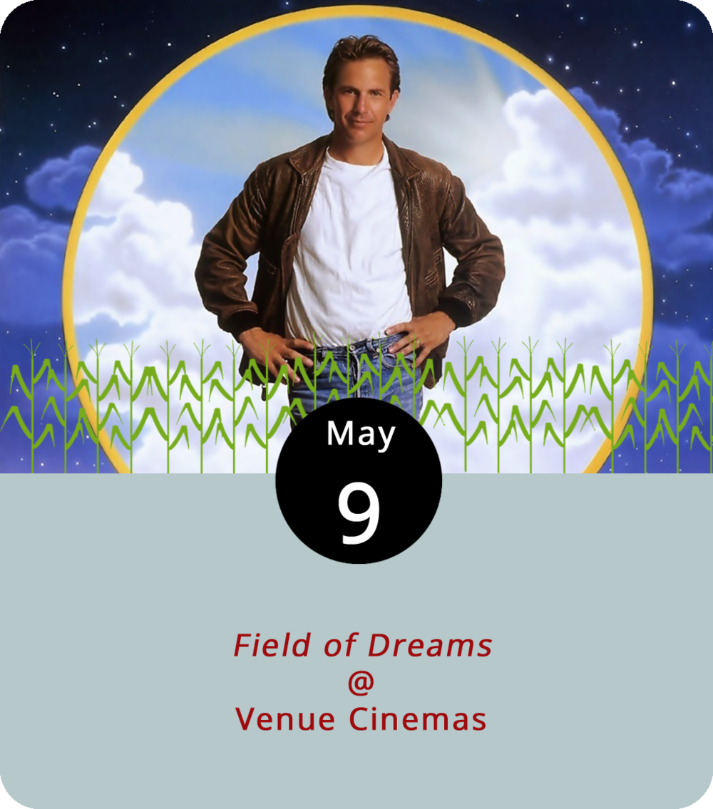 With baseball season in full swing, the folks at Venue Cinemas (901 Lakeside Dr.) are hoping to go yard or at least drive in a few with the classic boys of summer romantic fantasy  Field of Dreams  (all puns intended). Kevin Costner, who has yet to make a rugby movie or one in which he masters the luge, stars as an Iowa farmer who hears a little voice in his head directing him to build a baseball diamond. Like any decent Iowa farmer, he obliges, and is then visited by certain ghosts of World Series' past, including one Shoeless Joe Jackson of Chicago Black Sox infamy. The film screens daily through May 10 at noon, 2:25, 4:50, 7:15, and 9:40 p.m. For ticketing and info, click  here or call (434) 845-2398.
