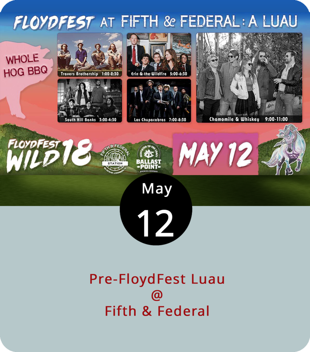 The full-fledged FloydFest, which will feature Jason Isbell, Gov't Mule, Old Crow Medicine Show, and a bevy of other bands, isn't until late July. But Fifth & Federal (801 Fifth St.) has teamed up with the Floydians for a little pre-festival party. The Floydfest luau will include leis for the first 100 folks, a whole hog barbecue starting at noon, and a full line-up of live music. You'll also have a chance to win passes to this year's FloydFest. On the outdoor stage at Fifth & Federal it's Travers Brothership at 1 p.m.; Southern Hill Banks at 3 p.m.; Erin & The Wildfire at 5 p.m.; Los Chupacabras at 7 p.m.; and Chamomile and Whiskey at 9 p.m. There's no cover charge. For more info, click  here  or call (434) 386-8113.