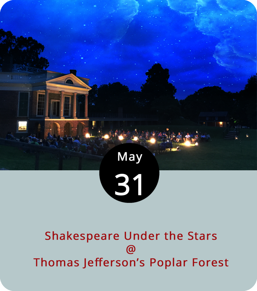 "Watching a Shakespearean comedy can be a bit like a live episode of  the great Abbott and Costello routine ""Who's on the First."" There's some miscommunication, some misunderstandings, but it usually comes together at the end. That's the kind of drama that will unfold this evening a Shakespeare Under the Stars gets rolling at Thomas Jefferson's Poplar Forest (1542 Bateman Bridge Rd.) In  Love's Labour's Lost , the Bard puts the King of Navarre and his three lords in a tempting position. Just after they took a three-year vow of chastity for the sake of scholarship, a princess and three ladies come into their lives. The king and his lords each fall in love and separately break their vows, although they don't let the others know. Performances are tonight, tomorrow, and Saturday at 7:30 p.m., with additional 7:30 p.m. performances next Thursday, Friday, and Saturday. Tickets are $15, wine will be for sale, and attendees are welcome to bring blankets, chairs, and picnic dinner. For tickets and more info, click  here  or call (434) 525-1806."