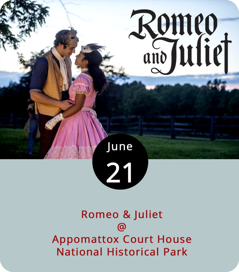 While retooling Shakespeare isn't always the best idea, it's hard to fault Wolfbane Productions for the liberties they've taken with their encore production of  Romeo & Juliet . The Appomattox-based troupe have access to a national landmark – Appomattox Court House National Park (111 National Park Dr.) – that embodies the essence of feuding families and tragic star crossings, so they've moved the tale of the Capulets and the Montagues into the Civil War era. Performances run through June 30 on Thursdays, Fridays, Saturdays, and Sundays at 8 p.m. The park opens to visitors two hours prior to performances. Plastic folding chairs are available on a first-come, first-serve basis, and you can also bring your own lawn/camp chair. General admission tickets are $25, with students, seniors, and military receiving a $5 discount; the $35 premium seating tickets include a chair. Click  here  for tickets and info, or call (434) 579-3542. You can turn the evening into a dinner date by making reservations at the Babcock House by clicking  here .