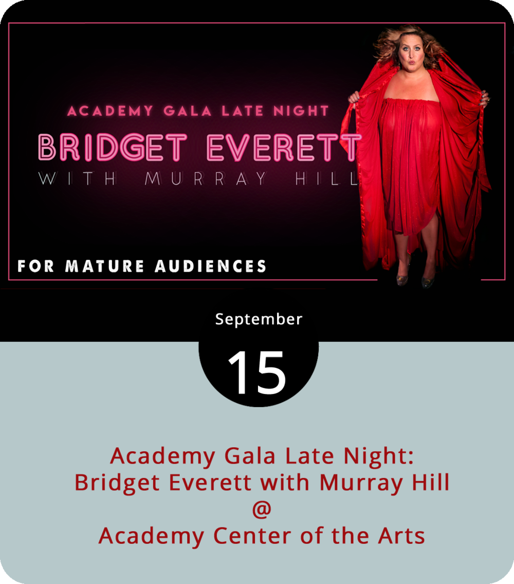 Tickets to the annual, black-tie gala dinner tonight at the Academy Center of the Arts (600 Main St.) are pricey and mostly taken. However, there are still tickets for the Academy's late-night event. So, imagine, if you will, a performer who combines, in the words of the  New York Times , the best of Bette Midler, Divine, and Fred Flintstone. It's more than a little intriguing – especially the Bedrock part. Cabaret-performer Bridgett Everett is said to embody that description. She'll perform along with some help from NYC-based comic Murray Hill at the Gala Late Night event. Expect R-rated music and risqué humor. Doors open at 9:30 for a cash bar and a 10 p.m. performance. Tickets are $53. For more info, call (434) 846-8499 or click  here .