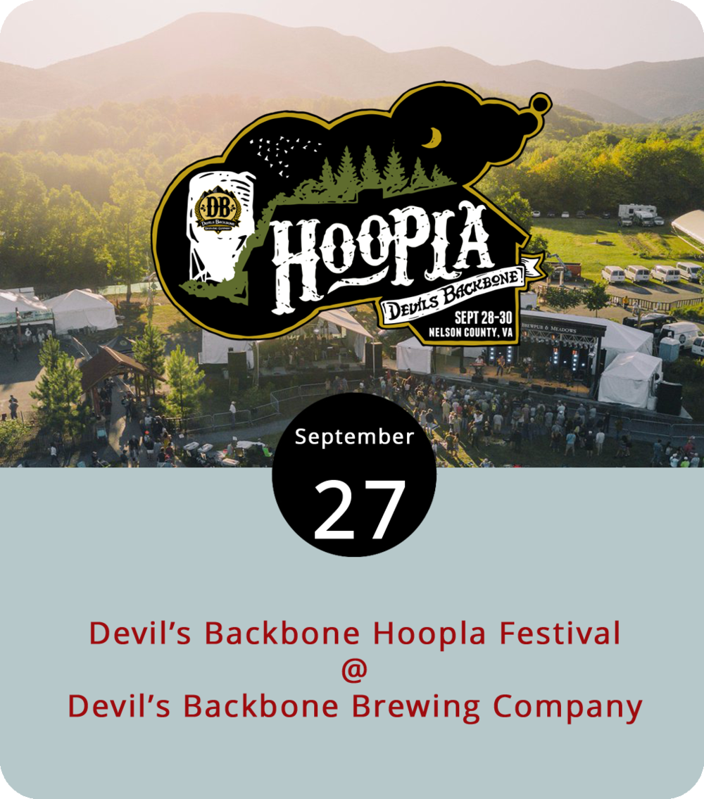 "The basecamp, brewpub, and meadows at Nelson County's Devil's Backbone Brewing Company (200 Mosbys Run) are the setting for three-and-a-half days of fun in the foothills this weekend. DB's Hoopla is billed as a ""Music & Adventure"" festival, and it does include some adventuresome activities like guided hikes, mountain bike rides, and local brewery and cidery tours. As you might expect, there will be plenty of beer and music. Performers include Sperryville's Gold Top County Ramblers, Richmond's South Hill Banks, the Brooklyn-by-way-of-Virginia band Winstons, Charlottesville's Adar, Vermont soulstress Kat Wright, and Maine's Ghost of Paul Revere. Festival passes run from $20 for a single day to $115 for a three-day pass, provided you purchase in advance. There are also camping passes available for those who camp. The Hoopla gets underway today with yard games from 4 to 10 p.m., and the music and adventures take over the brewery grounds tomorrow and Saturday from noon to 10 p.m. and Sunday from noon to 5 p.m. Click  here  for more info and  here to purchase tickets. You can reach Devil's Backbone at (434) 361-1001."