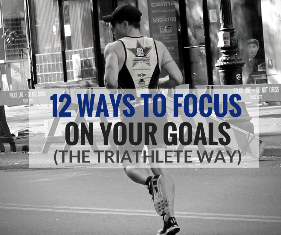 12 Ways to focus on your goals (the triathlete way)