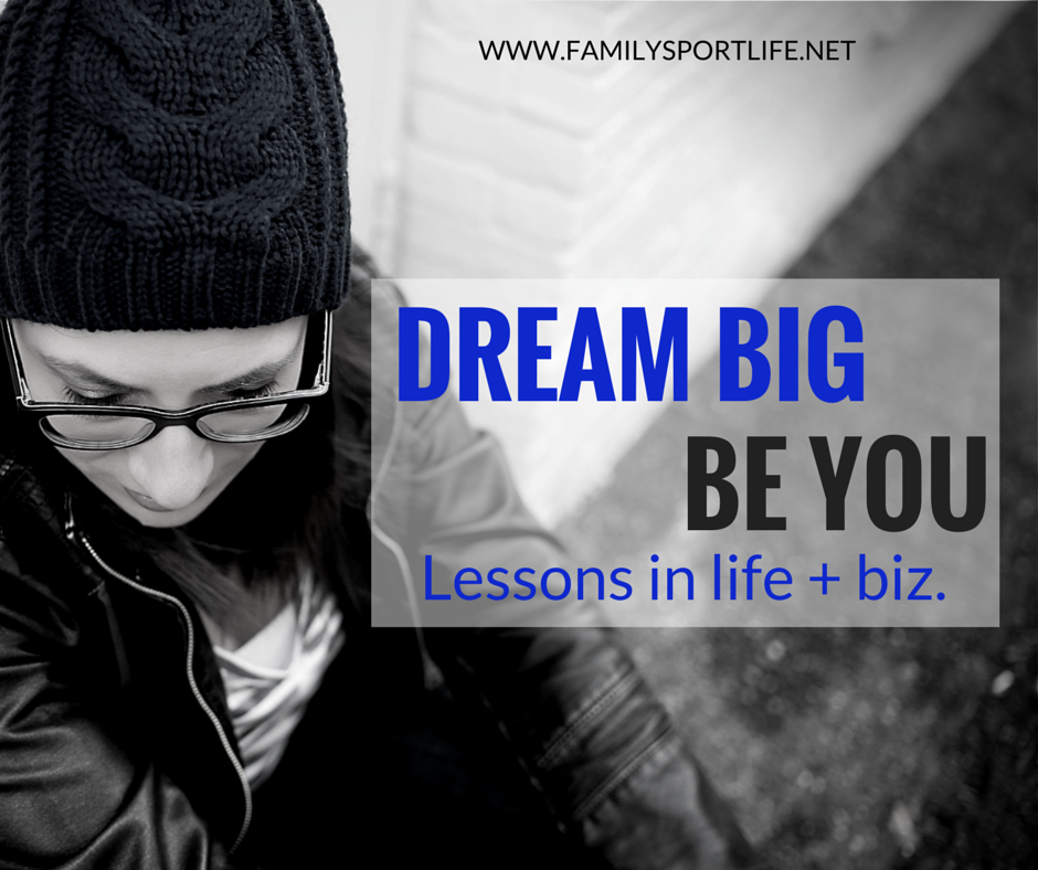 Dream Big.  Be You. Lessons in Life + Biz. via @familysportlife