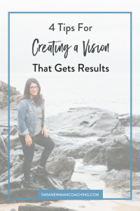 4 Tips For Creating a Vision That Gets Results - Tara Newman Coaching (1)
