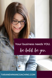 Your business needs YOU. Be bold. Be you. - Tara Newman Coaching