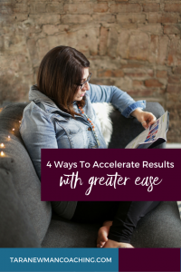 4 Ways To Accelerate Results With Greater Ease - Tara Newman Coaching