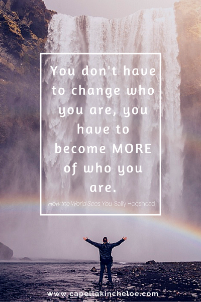 you don't have to change who you are you have to become more of who you are
