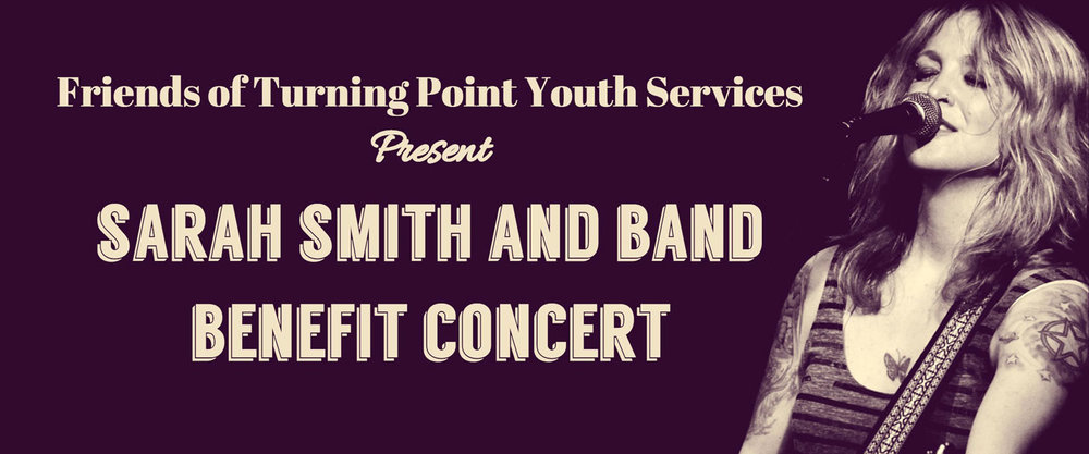 Join us for a passionate and vibrant performance by Sarah Smith and her band and help us raise funds to support the important work of Turning Point Youth Services! Sarah Smith feels most at home on-stage, and rightfully so...she plays nearly 300 shows per year, primarily in Canada, the United States and Europe. With her confessional lyrics and emotional, yet lighthearted performance, Sarah charms audiences each and every show. Her voice is often compared to that of Bonnie Raitt, Melissa Etheridge and Janis Joplin, and we are thrilled that she will be lending it to this important cause - promoting awareness about mental health issues faced by our youth, in benefit of Turning Point Youth Services. About Turning Point Youth Services: This non-for-profit organization is an accredited, multi-service agency in our community, serving youth ages 12 to 24 and their families. They help through counselling, providing residential care and treatment (including emergency shelter), and supporting youth who are in trouble with the law. Tickets for this benefit concert (19+ event) are $10 in advance and $15 at the door. Doors open at 7:15pm | Concert begins at 8:00pm *** All proceeds from ticket sales, raffle, 50/50 draw and other contributions will be donated to Turning Point Youth Services by the event organizers *** Check out Sarah Smith's live performances