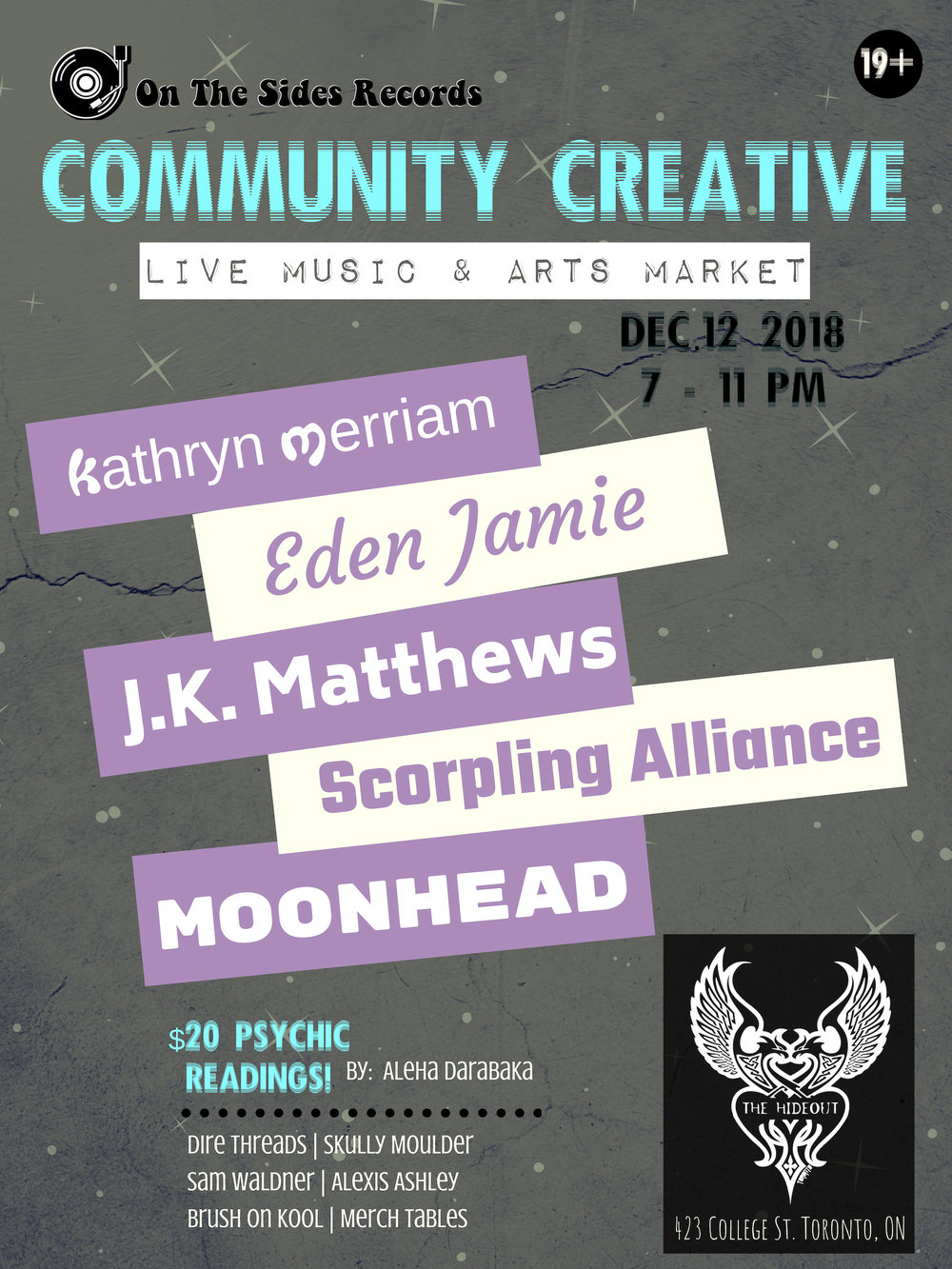 "On The Sides Records presents: Community Creative: Live Music & Arts Market.  Jump start the holidays:  Join the community for our 1st Live Music and Local Art showcase, Hosted at The Hideout, in Toronto.  We are proud to share an event that supports the inclusivity of ALL local artists! Community  Creative is a place for everyone to inspire and be inspired by  expressing their talents and supporting those of others.  Each month different performers and vendors will be put into the spotlight. We  encourage artists/performers of all kinds to submit their work for a  chance to be in the spotlight at future Community Creative's.  - THIS EVENT IS 19+  Our performers this month include:  Kathryn Merriam (@kathrynmerriam)   Eden Jamie (@edenjamiea) ""With  heart tearing, soul bearing lyrics, and tunes that transcend genre,  Eden Jamie fuses her honest poetry with melodies to match - like a hot  pot of alternative music for the soul.""  J.K. Matthews (@j.k.matthews)  ""J.K. Matthews mixes elements of Alternative, Blues and RnB to form unique soundscapes for story driven songs.""  Scorpling Alliance (@scorplingalliance)  ""The  female duo dubs their music as, Theatrical Space Rock. You've been  blasted by a laser beam into a collective of past, present and  futuristic sound waves reminiscent of times spent bathing in star dust!""  Moonhead (@moonheadtheband)  ""An original funk, pop band from Toronto.""   -  Our vendors this month are:  Aleha Darabaka  - Offering readings ""Multi-disciplinary  Belly Dancer, performer, healer and oracle reader based out of Toronto.  Aleha embodies Goddess energy through her love of performance,  modelling, oracle reading, colour and sound therapy. She has studied  varied styles of Belly Dancing that she incorporates by fusing them all  into her own unique style. She's always challenging her creativity by  inventing new, original characters and costumes that she puts together  to give her audience a high theatrical and visual experience.""  Skully Moulder (@skullymoulder)  ""Handmade  Skull planters and skull candles made from repurposed wax. For the guys  and ghouls who like to add a little darkness to their decor.""  Dire Threads (@dire_threads)  ""An independent Toronto brand dedicated to creating apparel covered in strange creatures and distorted designs.""  Alexis Ashley (@alexisashleyart)  ""Toronto  based self-taught abstract resin artist inspired by nature and music.  Using a combination of acrylic paints, resin, epoxy and mixed media on  wood panels.""  Sam Waldner (@samfotosynthesis)  ""The art that  Sam Waldner creates immediately catches the eye as textured,  multidisciplinary, and layered. The pieces beg the viewer to look from  corner to corner, to examine every slope and spike of paint and colour,  as you never know what's hiding beneath. The work transforms  photographic images into three-dimensional works of art and is based on  the philosophy of integrating Jung's concept of the 'anima' as a way to  self-individuation. This is Waldner's journey of self-discovery and  connecting to the collective unconsciousness.""  -  On The  Sides Records will have a merch/info table at side stage. Our featured  item of the night is Mike Siracusa's 'Brush On Kool' famous musicians  hot sauce! No mild, no medium, just HOT! - these sell quick!  Come,  hang out, Charlie and see what the community has to offer!Right in the  middle of the holiday season - what a perfect time to get together and  celebrate!You may find some gift goodies for your family & friends  and there will probably be an elf or two walkin' around.  TICKETS : $10 + taxes & fees online / $15 (cash) at the door"