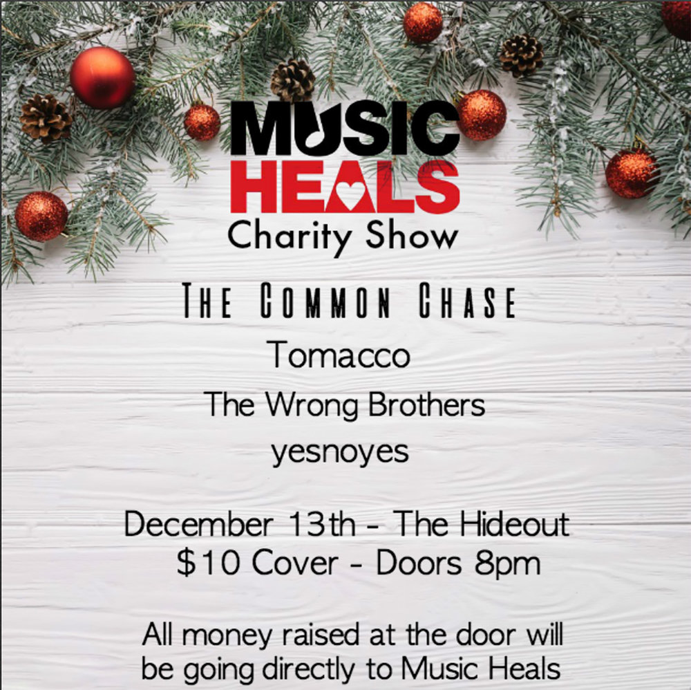 We are organizing a charity event and donating all money raised to a organization called Music Heals! Music heals is a charity which implements music therapy programs in communities around Canada. They increase access to music therapy for patients in children's hospitals, senior centres, at risk youth and many other groups who can benefit from it. As four musicians who have all used music as a crutch to get through some of the tough times in our lives, we want to give back and help others with music  Doors 8pm SET TIMES  8:30 yesnoyes 9:30  The Wrong Brothers  10:30  Tomacco  11:30  The Common Chase   $10 cover All door money is being donated to Music Heals