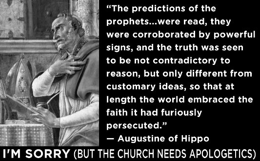 """The predictions of the prophets . . . were read, they were corroborated by powerful signs, and the truth was seen to be not contradictory to reason, but only different from customary ideas, so that at length the world embraced the faith it had furiously persecuted."" —Augustine of Hippo"