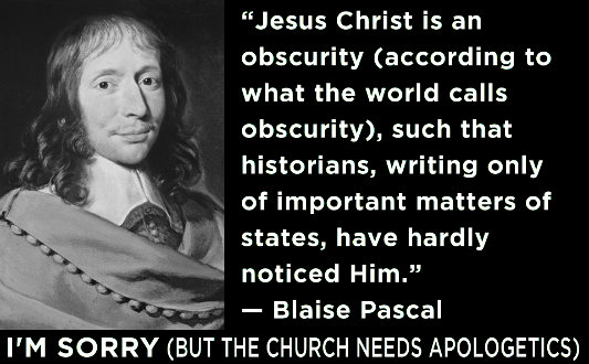 "quot;Jesus Christ is an obscurity (according to what the world calls obscurity), such that historians, writing only of important matters of state, have hardly noticed Him."" —Blaise Pascal"