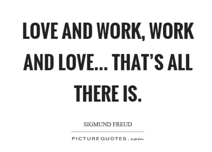 Freud said that love and work are the cornerstones of our humanness...