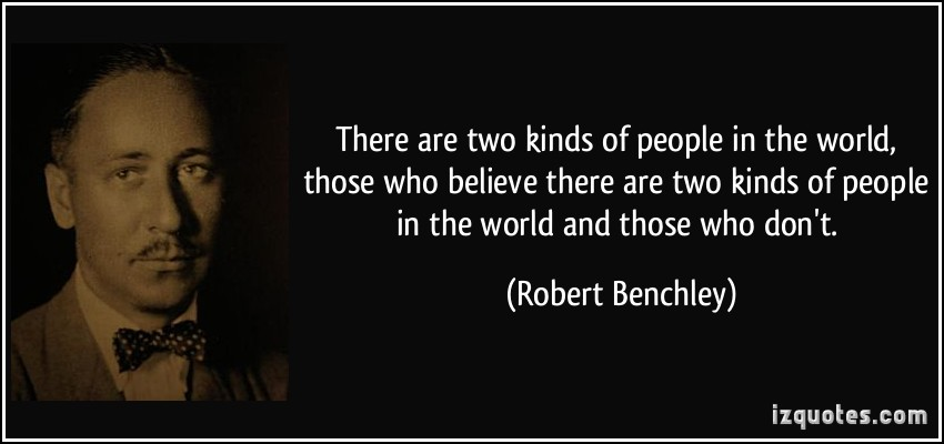 quote-there-are-two-kinds-of-people-in-the-world-those-who-believe-there-are-two-kinds-of-people-in-the-robert-benchley-281231.jpg