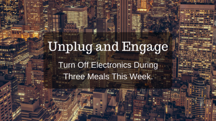 Unplug and Engage. Turn off electronics during three meals this week.