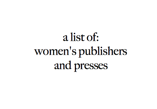 Women's Publishers and Presses    An ever growing list of publishers and presses which specialize in writing by, for, and about women. Some of these presses publish women exclusively, while others are committed to amplifying marginalized voices, shedding light on women's issues, or promoting a feminist agenda. E-mail us if you'd like to be added to the list, would like to make a contribution, or have any suggestions.    Click  here  to download a pdf.