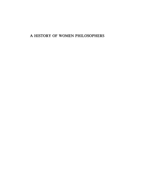 A HISTORY of WOMEN PHILOSOPHERS Edited by Mary Ellen Waithe.    Download ALL volumes by clicking  here.  - Volume I: Ancient Women Philosophers, 600 B.C.-500 A.D. - Volume II: Medieval, Renaissance and Enlightenment Women Philosophers A.D. 500–1600. - Volume III: Modern Women Philosophers, 1600–1900. - Volume IV: Contemporary Women Philosophers, 1900-Today.