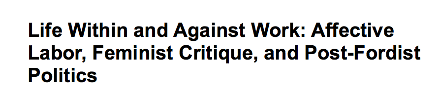 """Download a pdf of Kathi Weeks' """"Life Within and Against Work: Affective Labor, Feminist Critique, and Post-Fordist Politics"""" by clicking  here."""