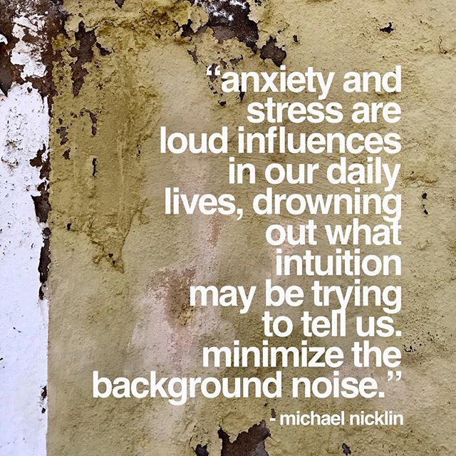 """Anxiety and stress are loud influences in our daily lives, drowning out what intuition may be trying to tell us.  Minimize the background noise ."" -Michael Nicklin"