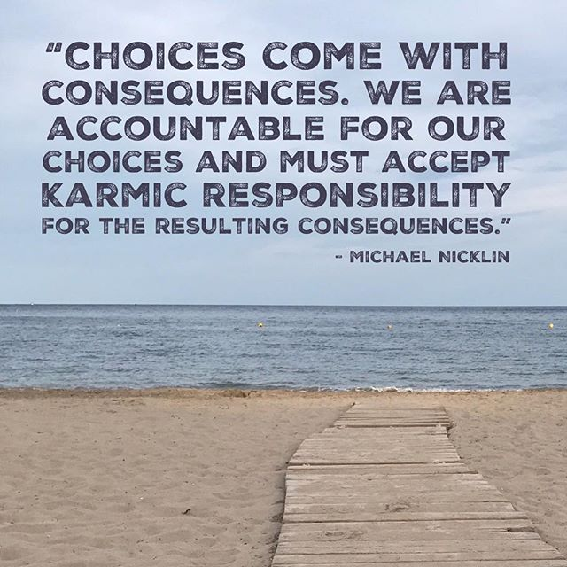 """Choices come with consequences. We are accountable for our choices and must accept karmic responsibility for the resulting consequences."" –Michael Nicklin"