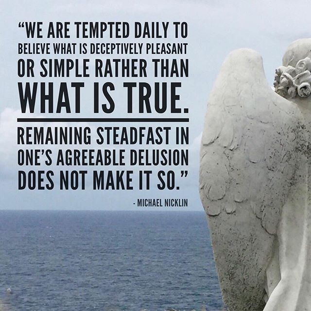 """We are tempted daily to believe what is deceptively pleasant or simple rather than what is true.  Remaining steadfast in one's agreeable delusion does not make it so."" -Michael Nicklin"