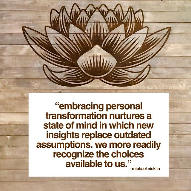"""Embracing personal transformation nurtures a state of mind in which new insights replace outdated assumptions. We more readily recognize the choices available to us."" -Michael Nicklin"