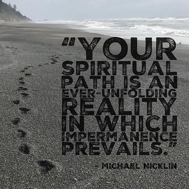 """Your spiritual path is an ever-unfolding reality in which impermanence prevails. –Michael Nicklin"