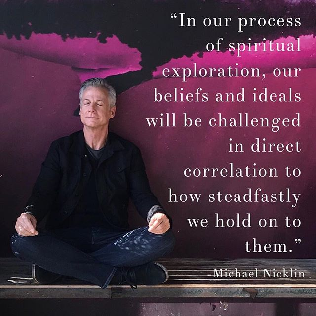 """In our process of spiritual exploration, our beliefs and ideals will be challenged in direct correlation to how steadfastly we hold on to them."" –Michael Nicklin"