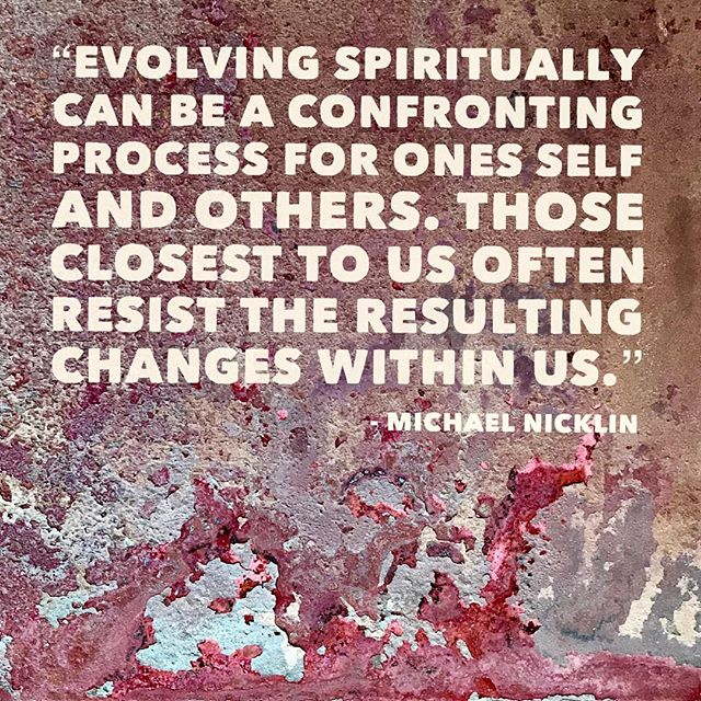 """Evolving spiritually can be a confronting process for ones self and others.  Those closest to us often resist the resulting changes within us."" -Michael Nicklin"