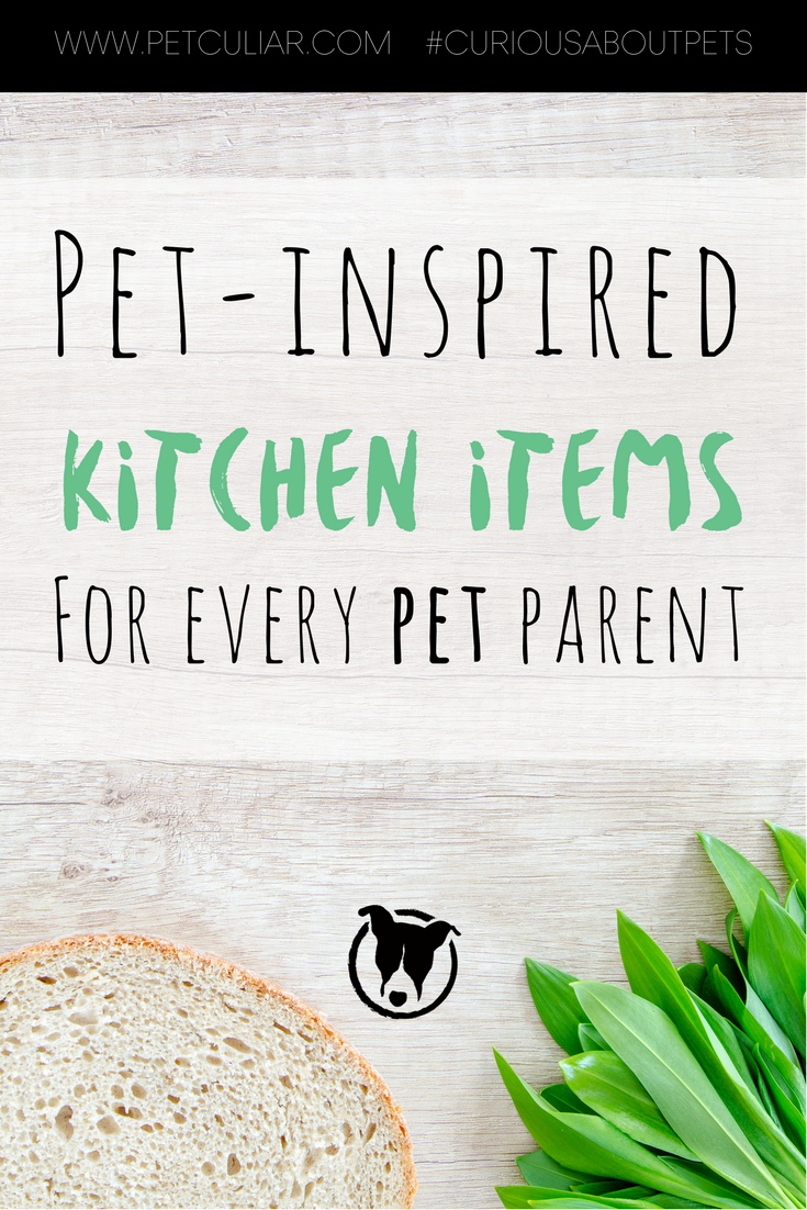 Pet Inspired Kitchen Items for Every Pet Parent. Petculiar Curious About Pets.