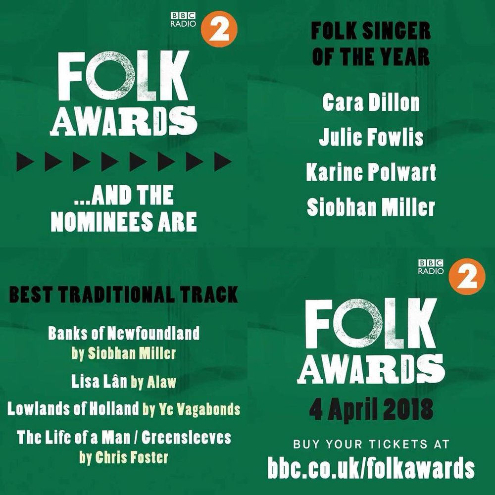 The nominees for the BBC Radio 2 Folk Awards 2018 were announced by Mark Radcliffe on the Radio 2 Folk Show last night with Siobhan included in two categories:   Folk Singer of the Year  Cara Dillon Julie Fowlis Karine Polwart Siobhan Miller   Best Traditional Track  Banks of Newfoundland - Siobhan Miller Lisa Lân – Flaw Lowlands of Holland – Ye Vagabonds The Life of a Man / Greensleeves – Chris Foster  Irish singer-songwriter Paul Brady is to perform (alongside many others) at the Awards as they're held in Northern Ireland for the first time. This year's ceremony, presented by Mark Radcliffe and Julie Fowlis, will take place at the Belfast Waterfront on Wednesday 4 April.