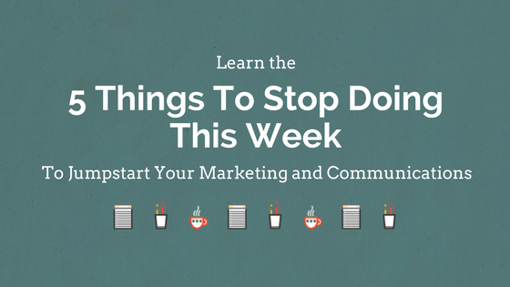 5 Things To Stop Doing This Week to Jumpstart Your Marketing and Communicatinos