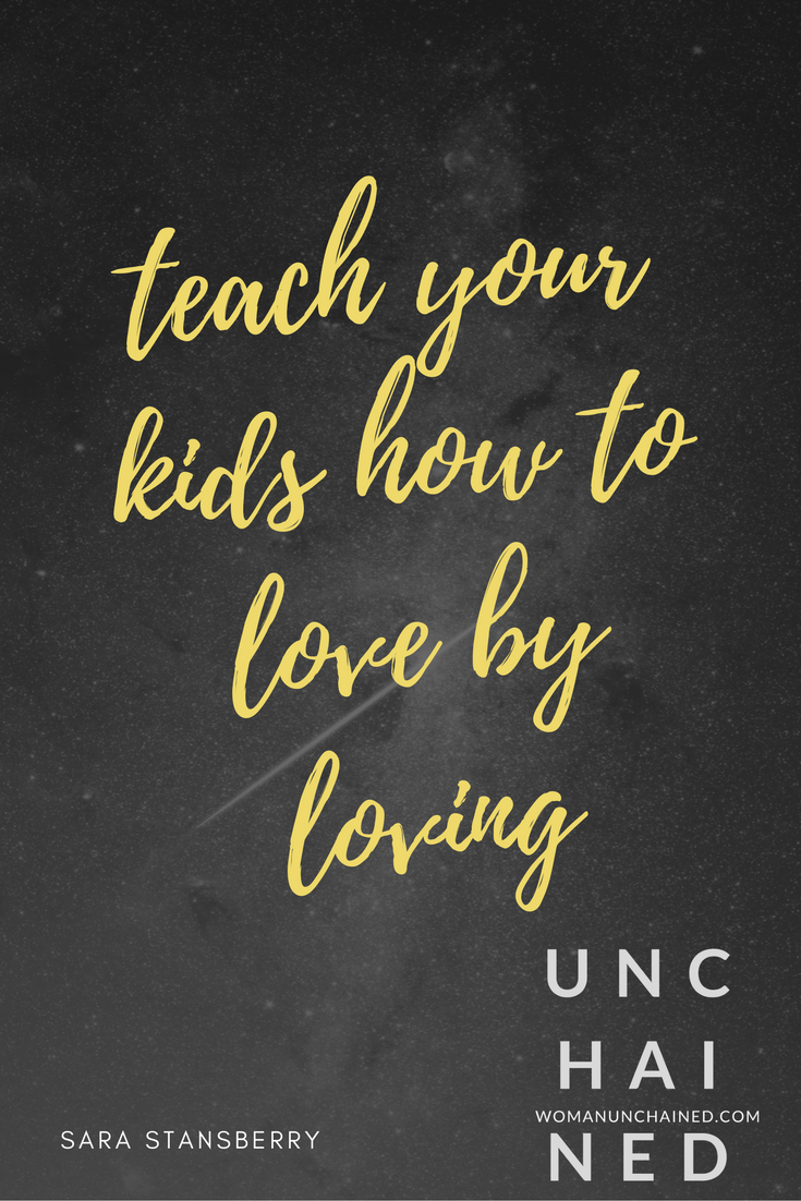 Unchained by Sara Stansberry - teach your kids how to love by loving.png