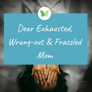 Dear Exhausted, Wrung-out & Frazzled Mom.png