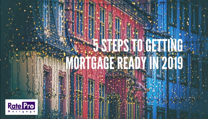 5 Steps For Getting Mortgage Ready in 2019 For RatePro Mortgage