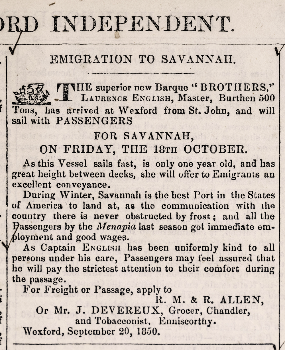 Above: An advertisement for emigration from Wexford Town to Savannah, from a September 1850 issue of the  Wexford Independent  newspaper (image courtesy of the Wexford County Archive ©). The ad was placed by the shipping company, R., M., and R. Allen, which was headed by three Quaker brothers and based in Wexford Town. Various Allen vessels operated the Wexford-to-Savannah route: the  Brothers ; the  Menapia ; the  Wexford .