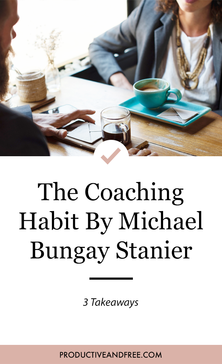 The Coaching Habit by Michael Bungay Stanier | 3 Takeaways | ProductiveandFree.com