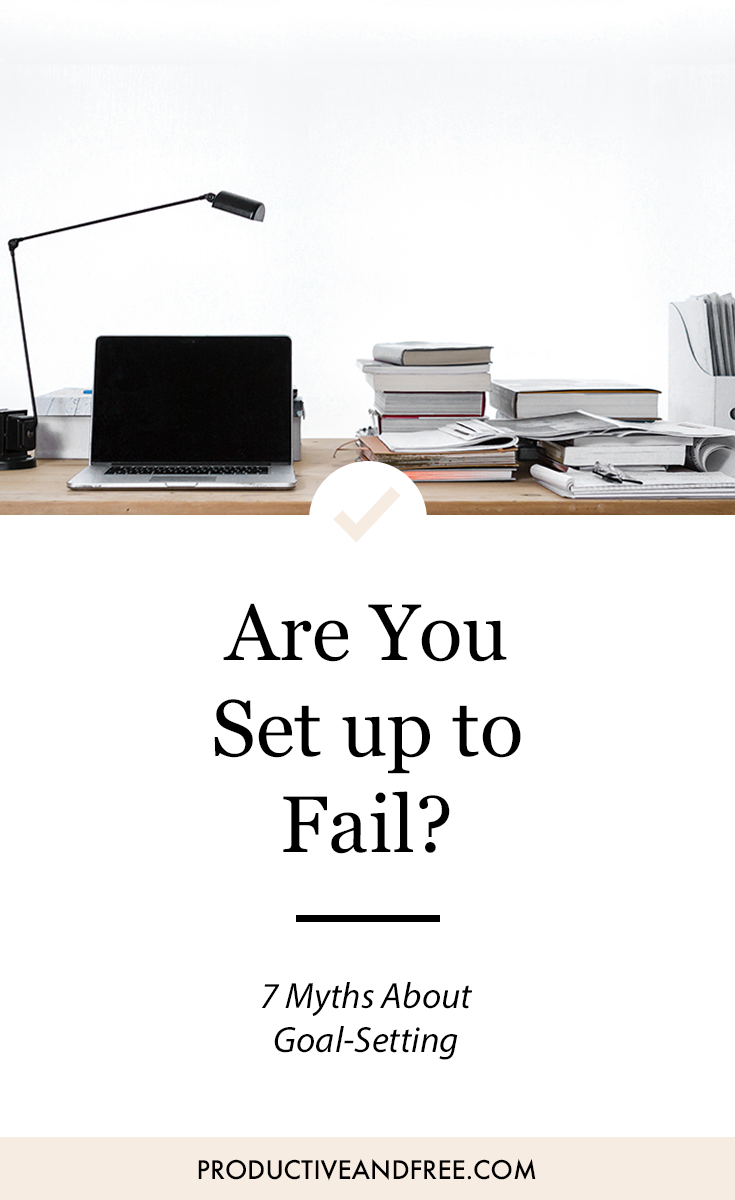 Are You Set Up to Fail? 7 Myths About Goal-Setting | ProductiveandFree.com