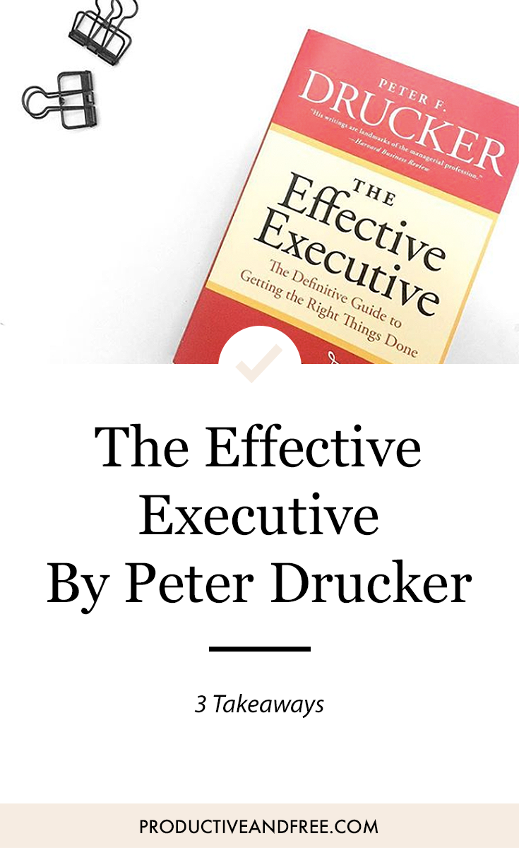 3 Takeaways from The Effective Executive by Peter F. Drucker — Productive  and Free