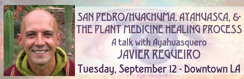 javier.jpgSan Pedro/Huachuma, Ayahuasca, and The Plant Medicine Healing Process An evening talk with Ayahuasquero Javier Regueiro