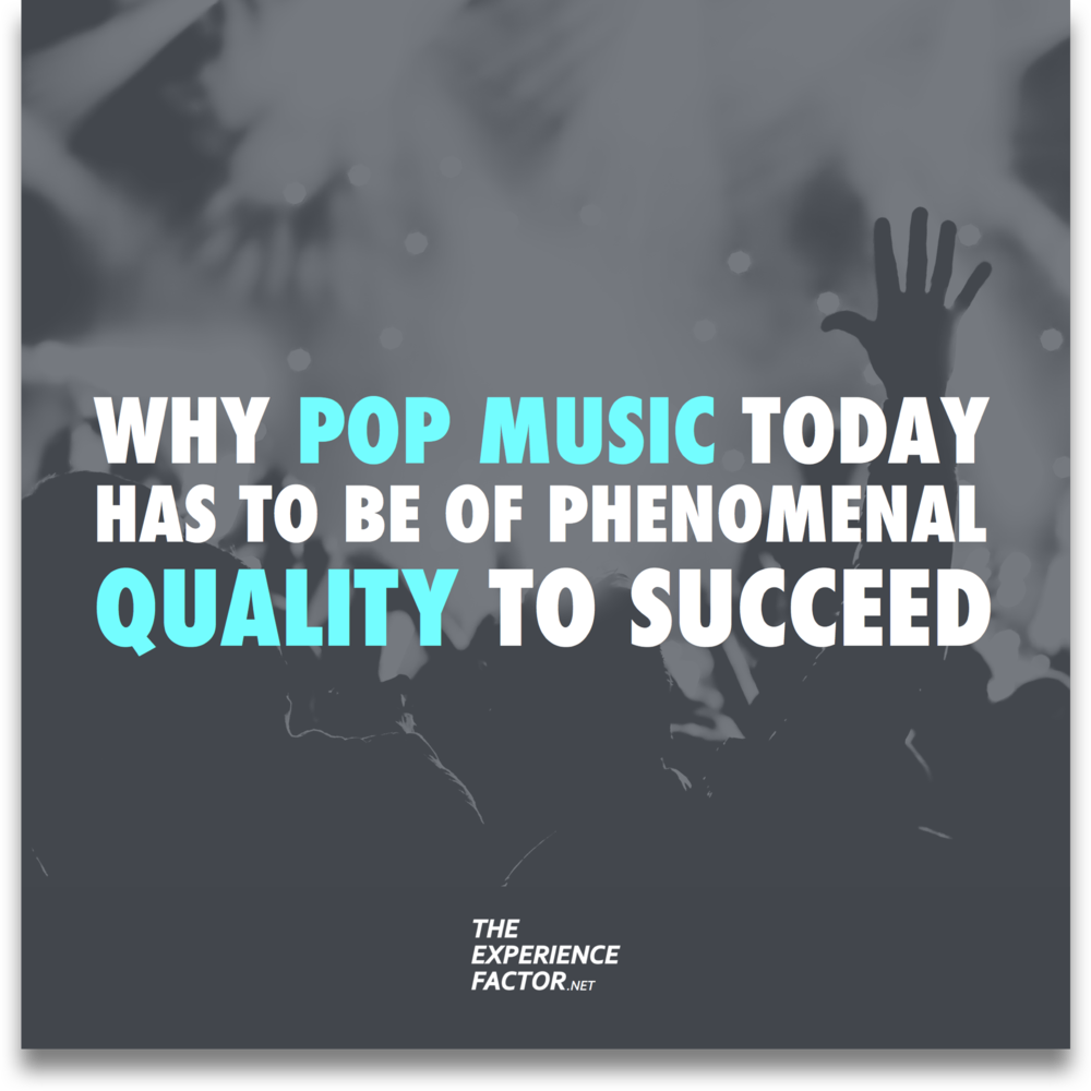 Why pop music today has to be of phenomenal quality to succeed. The Experience Factor by Geoff Luck.