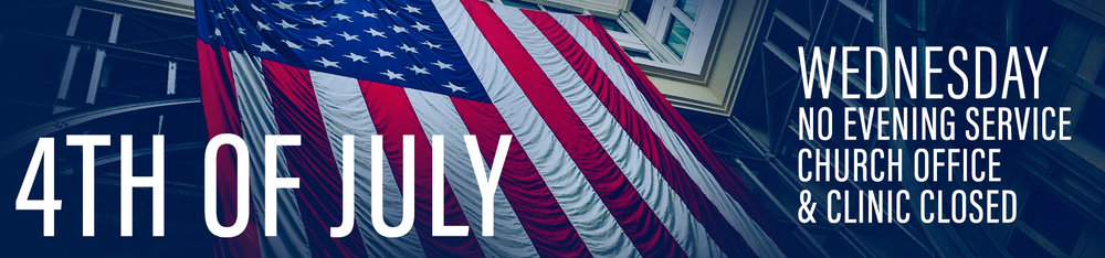 NO WEDNESDAY EVENING SERVICE. CHURCH OFFICE AND CLINIC ARE CLOSED JULY 4TH.