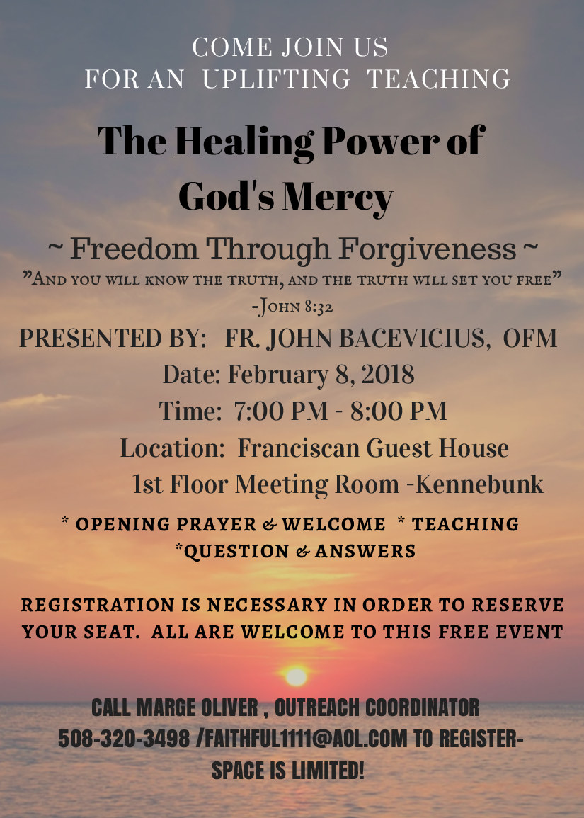 Come join us for an uplifting teaching! - Thursday February 8, 2018Presented by Fr. John Bacevicius, OFM on February 8 at 7 pm. Learn about the healing power of God's mercy and freedom through forgiveness.The teaching will be held at the Franciscan Guest House, 26 Beach Ave, Kennebunk, ME 04043. To reserve a seat, please call Marge Oliveri at 508-320-3498.Space is limited!
